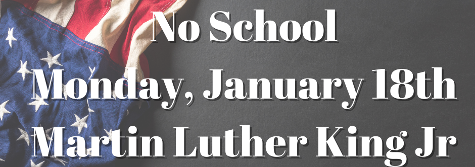 School will be closed on Monday, Jan. 18th for the Martin Luther King Jr holiday.